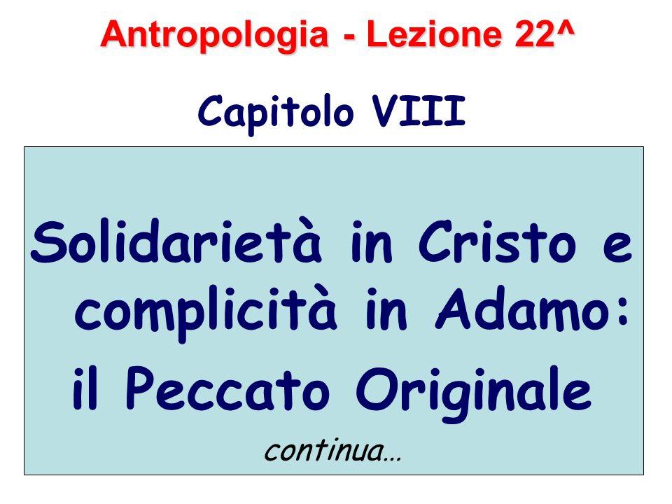Antropologia - Lezione 22^ Capitolo VIII Solidarietà in Cristo e complicità in Adamo: il Peccato Originale continua…
