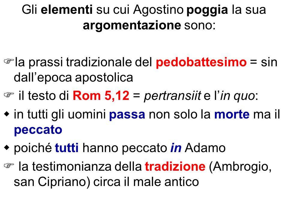 Gli elementi su cui Agostino poggia la sua argomentazione sono: la prassi tradizionale del pedobattesimo = sin dallepoca apostolica il testo di Rom 5,