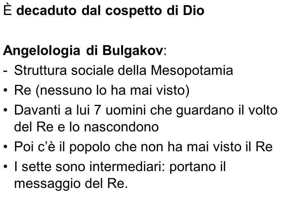 È decaduto dal cospetto di Dio Angelologia di Bulgakov: -Struttura sociale della Mesopotamia Re (nessuno lo ha mai visto) Davanti a lui 7 uomini che g