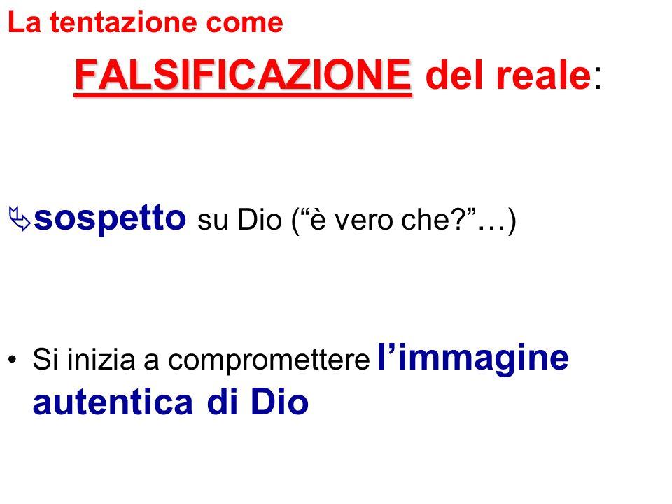 La tentazione come FALSIFICAZIONE FALSIFICAZIONE del reale: sospetto su Dio (è vero che?…) Si inizia a compromettere limmagine autentica di Dio