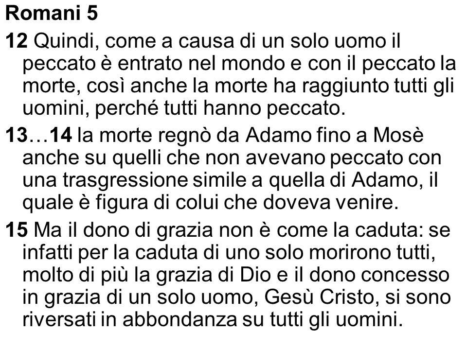12 Quindi, come a causa di un solo uomo il peccato è entrato nel mondo e con il peccato la morte, così anche la morte ha raggiunto tutti gli uomini, p