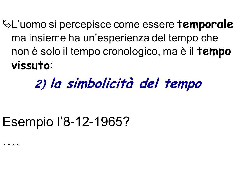 Luomo si percepisce come essere temporale ma insieme ha unesperienza del tempo che non è solo il tempo cronologico, ma è il tempo vissuto: 2) la simbo