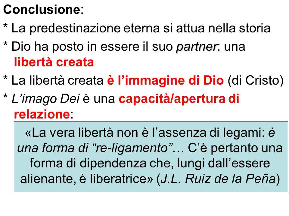 Conclusione: * La predestinazione eterna si attua nella storia partner * Dio ha posto in essere il suo partner: una libertà creata * La libertà creata