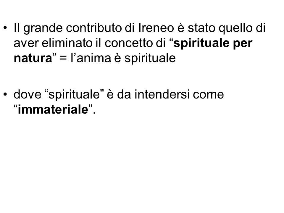 Il grande contributo di Ireneo è stato quello di aver eliminato il concetto di spirituale per natura = lanima è spirituale dove spirituale è da intend