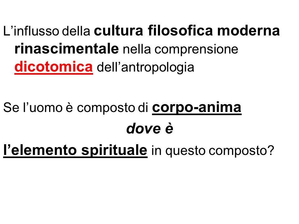 Linflusso della cultura filosofica moderna rinascimentale nella comprensione dicotomica dellantropologia Se luomo è composto di corpo-anima dove è lel