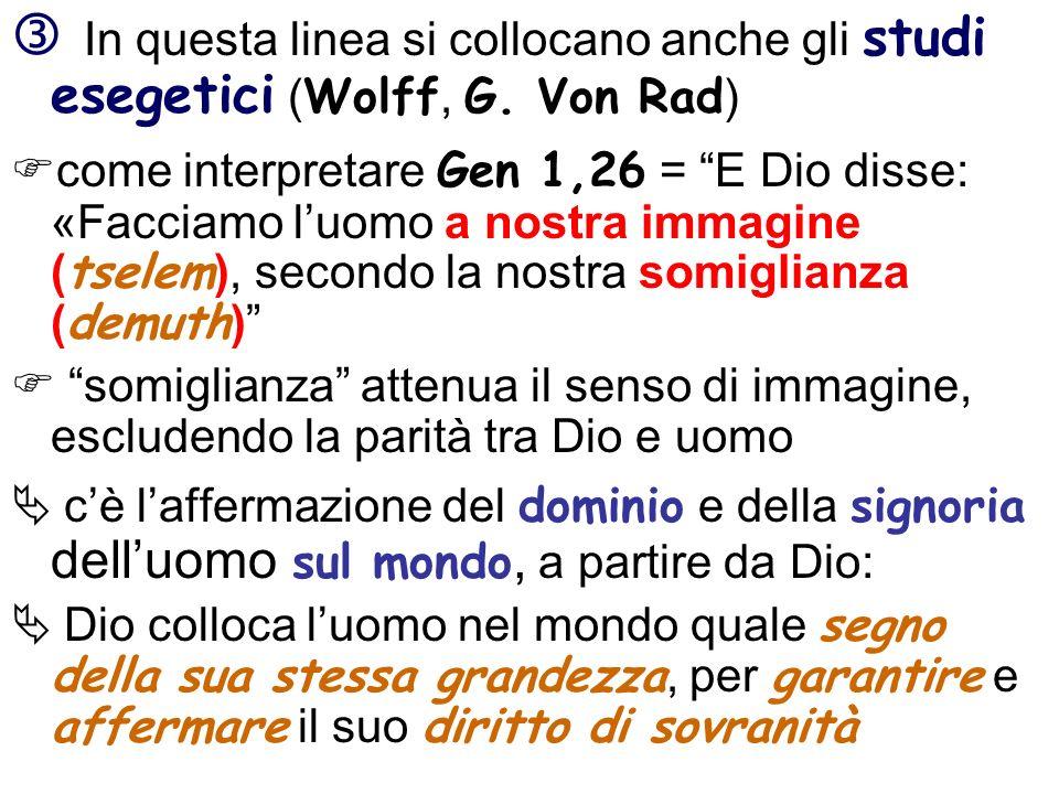 In questa linea si collocano anche gli studi esegetici ( Wolff, G. Von Rad ) come interpretare Gen 1,26 = E Dio disse: «Facciamo luomo a nostra immagi