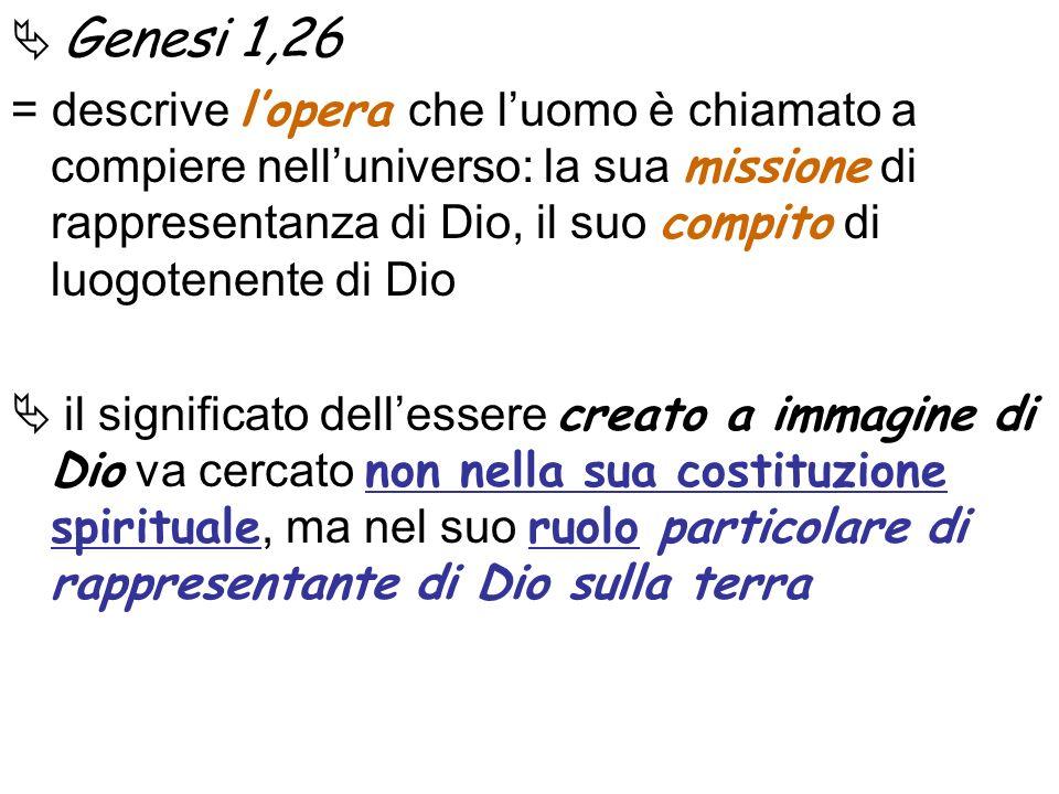 Genesi 1,26 = descrive lopera che luomo è chiamato a compiere nelluniverso: la sua missione di rappresentanza di Dio, il suo compito di luogotenente d