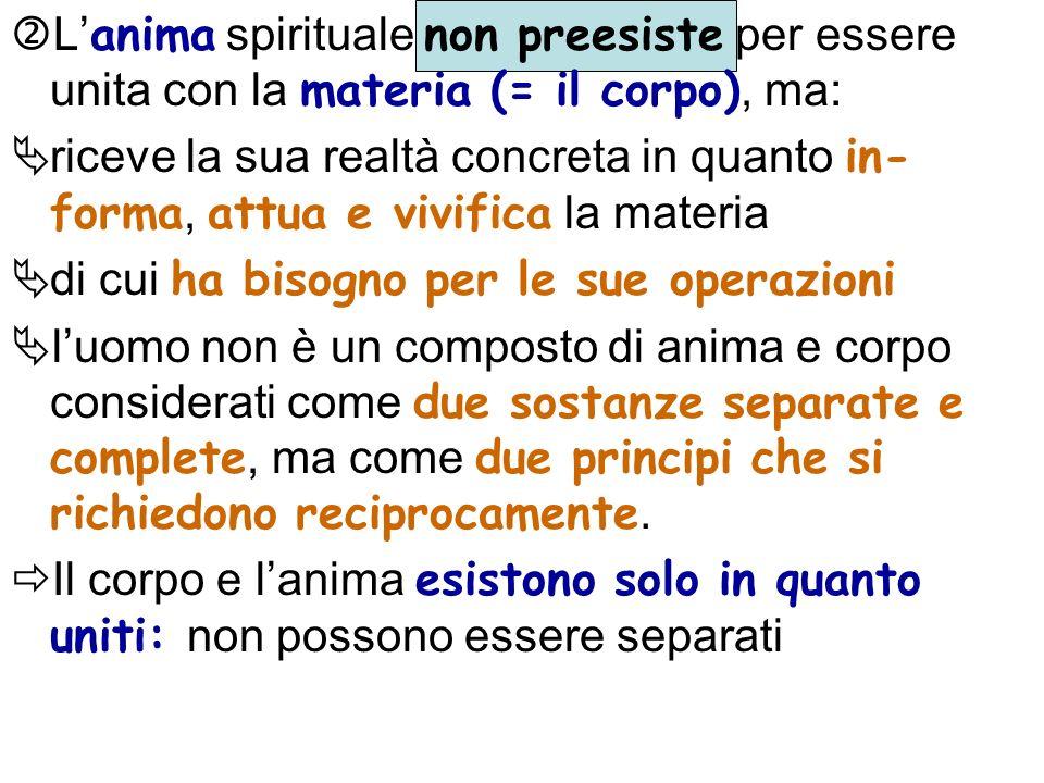 L anima spirituale non preesiste per essere unita con la materia (= il corpo), ma: riceve la sua realtà concreta in quanto in- forma, attua e vivifica