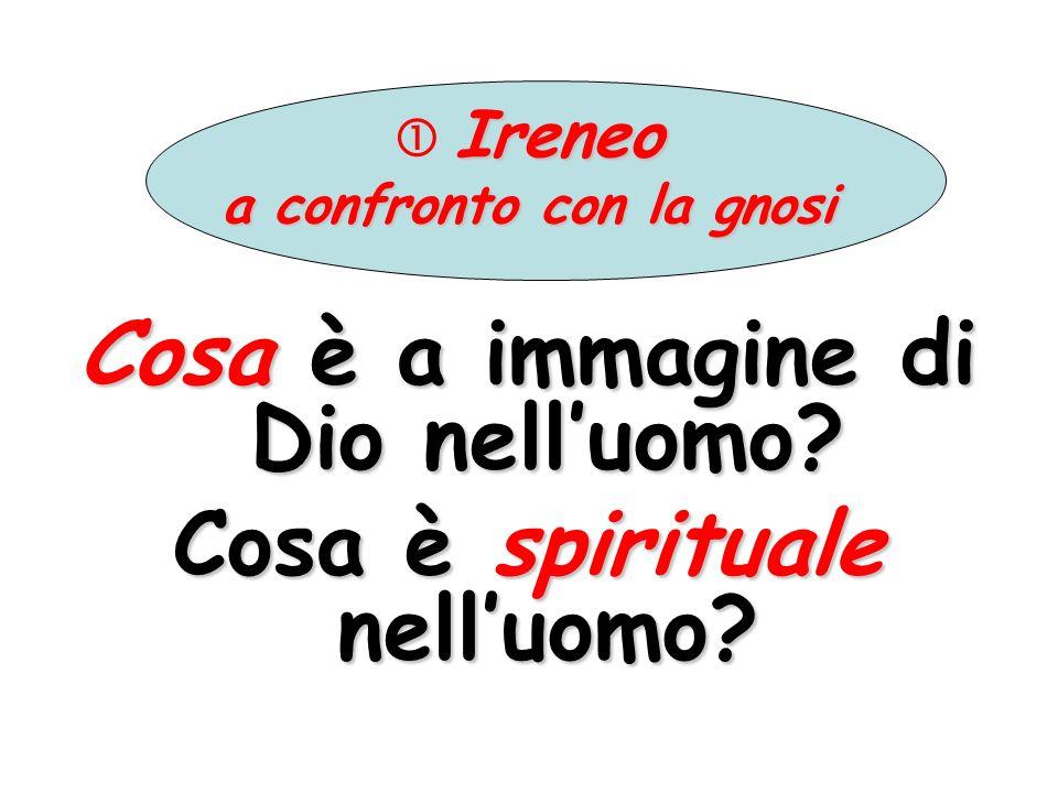 Ireneo a confronto con la gnosi Cosa è a immagine di Dio nelluomo? Cosa è spirituale nelluomo?