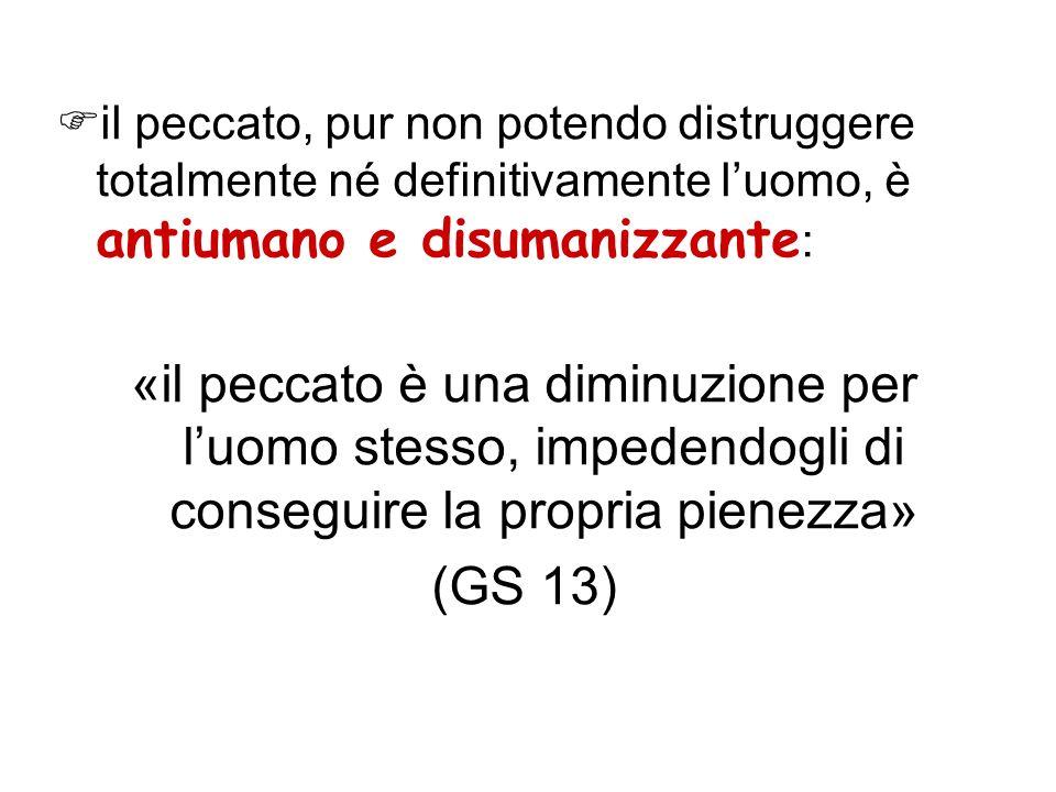 il peccato, pur non potendo distruggere totalmente né definitivamente luomo, è antiumano e disumanizzante : «il peccato è una diminuzione per luomo st