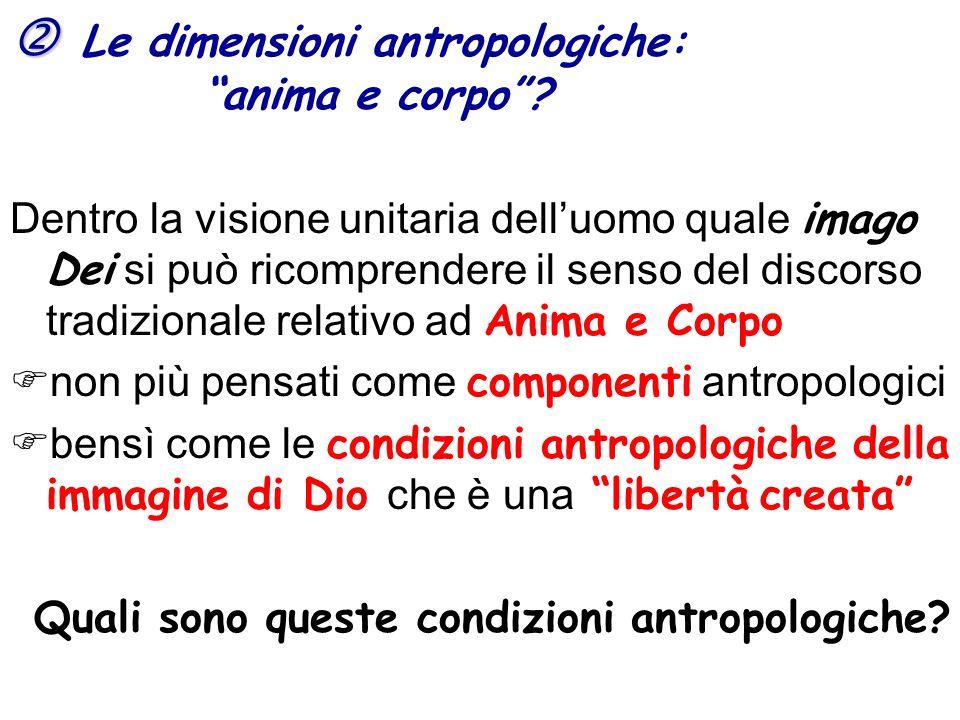 Le dimensioni antropologiche: anima e corpo? Dentro la visione unitaria delluomo quale imago Dei si può ricomprendere il senso del discorso tradiziona