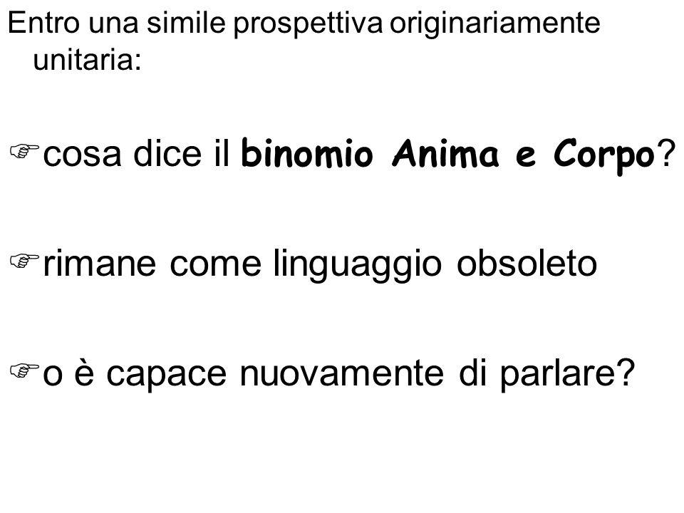 Entro una simile prospettiva originariamente unitaria: cosa dice il binomio Anima e Corpo ? rimane come linguaggio obsoleto o è capace nuovamente di p