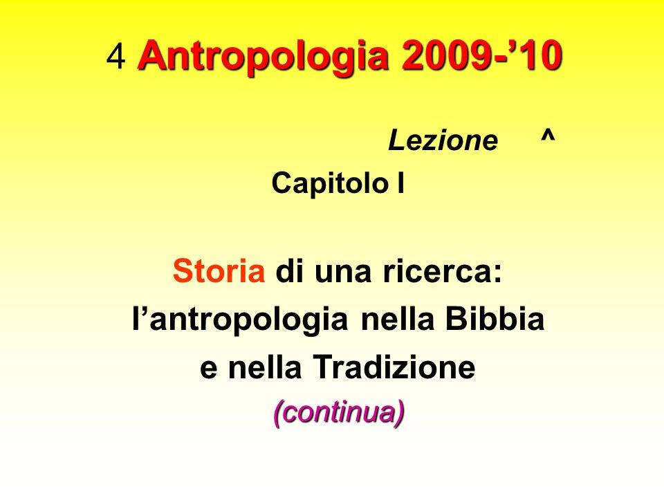 Antropologia 2009-10 4 Antropologia 2009-10 Lezione ^ Capitolo I Storia di una ricerca: lantropologia nella Bibbia e nella Tradizione(continua)