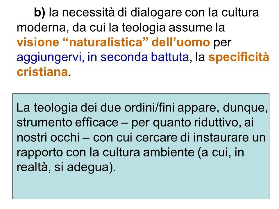 b) la necessità di dialogare con la cultura moderna, da cui la teologia assume la visione naturalistica delluomo per aggiungervi, in seconda battuta,