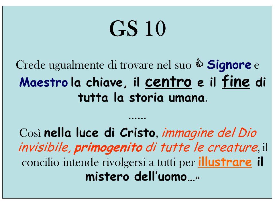 GS 10 Crede ugualmente di trovare nel suo Signore e Maestro la chiave, il centro e il fine di tutta la storia umana.