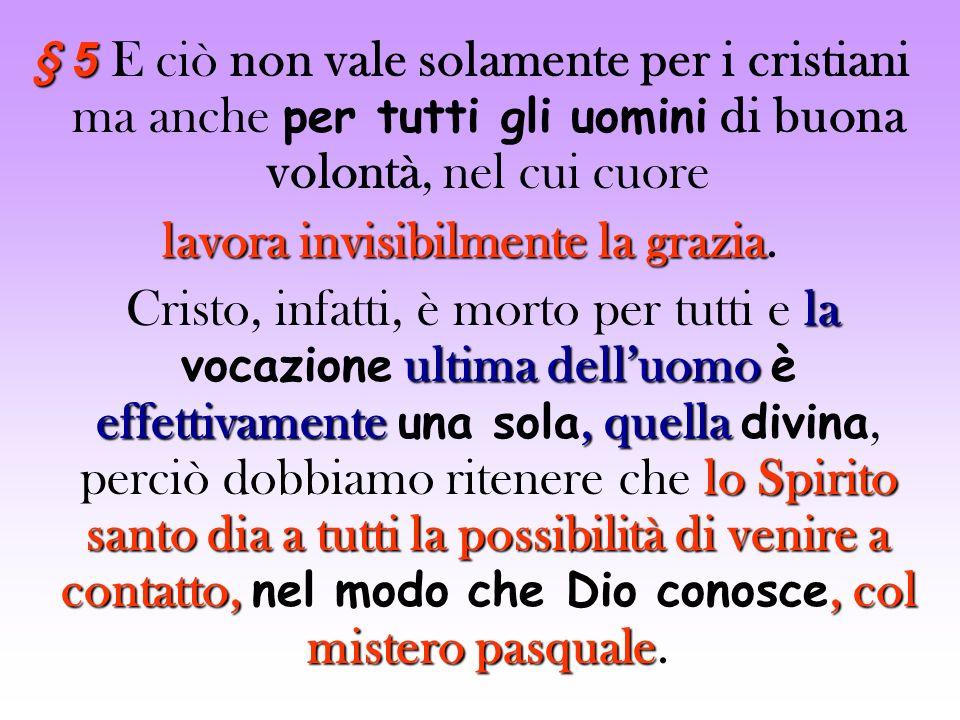 § 5 § 5 E ciò non vale solamente per i cristiani ma anche per tutti gli uomini di buona volontà, nel cui cuore lavora invisibilmente la grazia lavora invisibilmente la grazia.