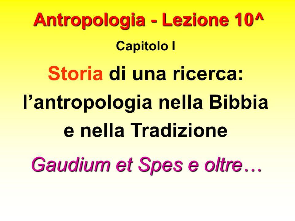 Antropologia - Lezione 10^ Capitolo I Storia di una ricerca: lantropologia nella Bibbia e nella Tradizione Gaudium et Spes e oltre…
