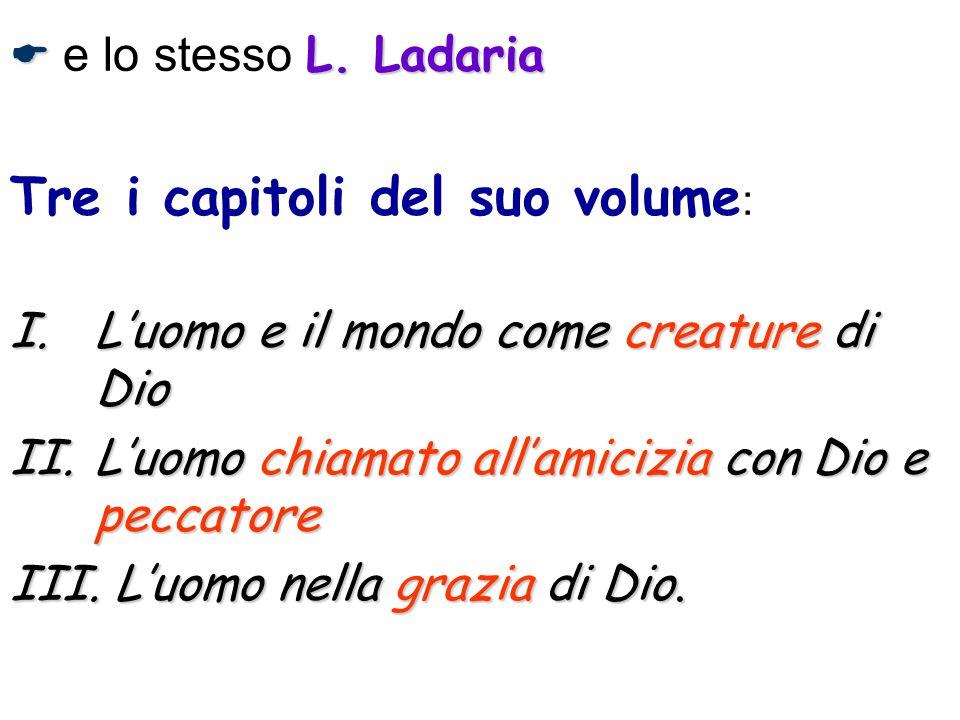 L. Ladaria e lo stesso L. Ladaria Tre i capitoli del suo volume : I.Luomo e il mondo come creature di Dio II.Luomo chiamato allamicizia con Dio e pecc