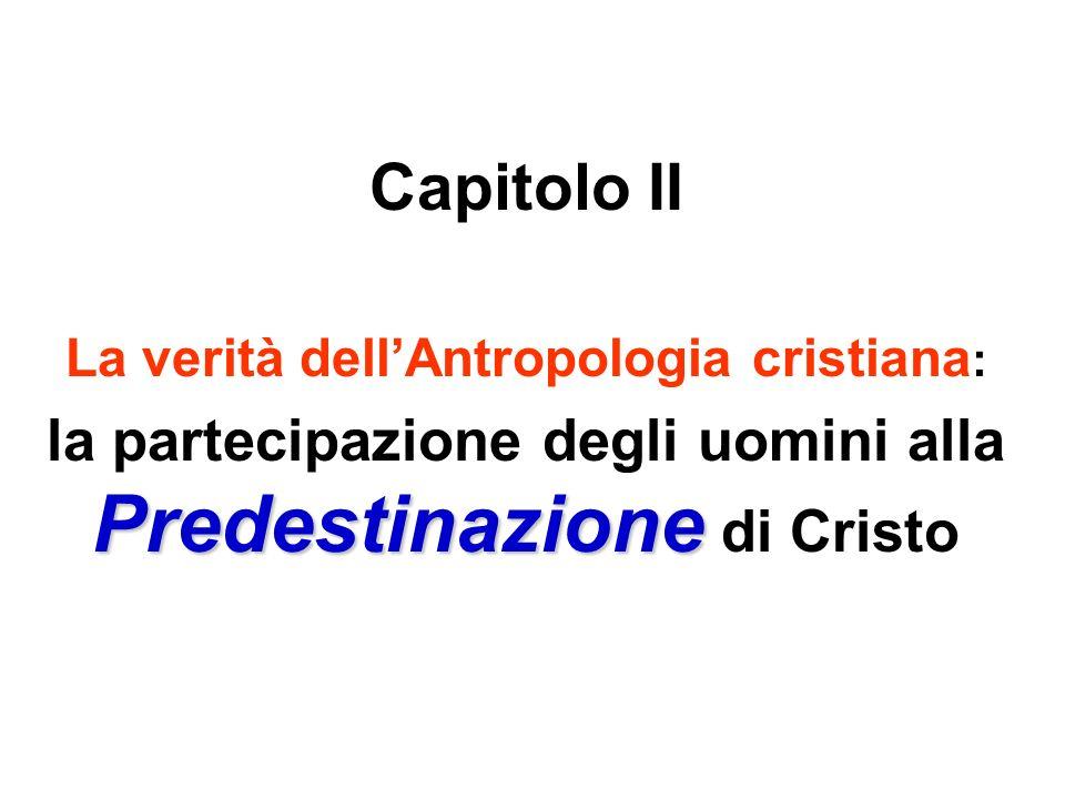 Capitolo II La verità dellAntropologia cristiana : Predestinazione la partecipazione degli uomini alla Predestinazione di Cristo