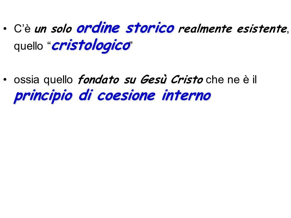 ordine storico cristologicoCè un solo ordine storico realmente esistente, quello cristologico principio di coesione internoossia quello fondato su Ges