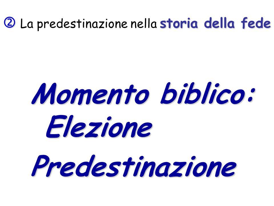 storia della fede La predestinazione nella storia della fede Momento biblico: Elezione Predestinazione