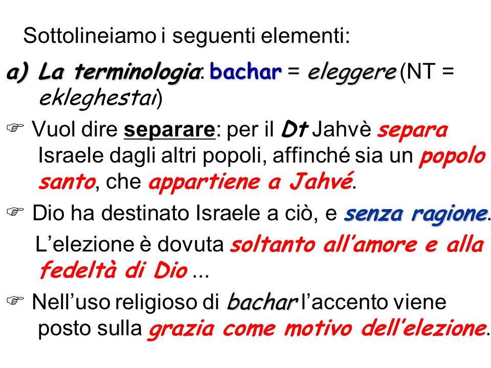 Sottolineiamo i seguenti elementi: a)La terminologiabachareleggere a)La terminologia : bachar = eleggere (NT = ekleghestai ) Vuol dire separare: per i
