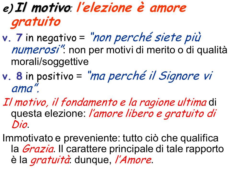 Il motivo e) Il motivo : lelezione è amore gratuito v. 7 in negativo = non perché siete più numerosi : non per motivi di merito o di qualità morali/so