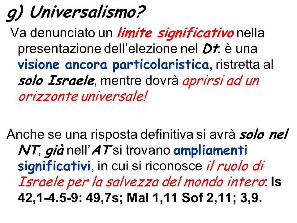 g) Universalismo? Va denunciato un limite significativo nella presentazione dellelezione nel Dt : è una visione ancora particolaristica, ristretta al