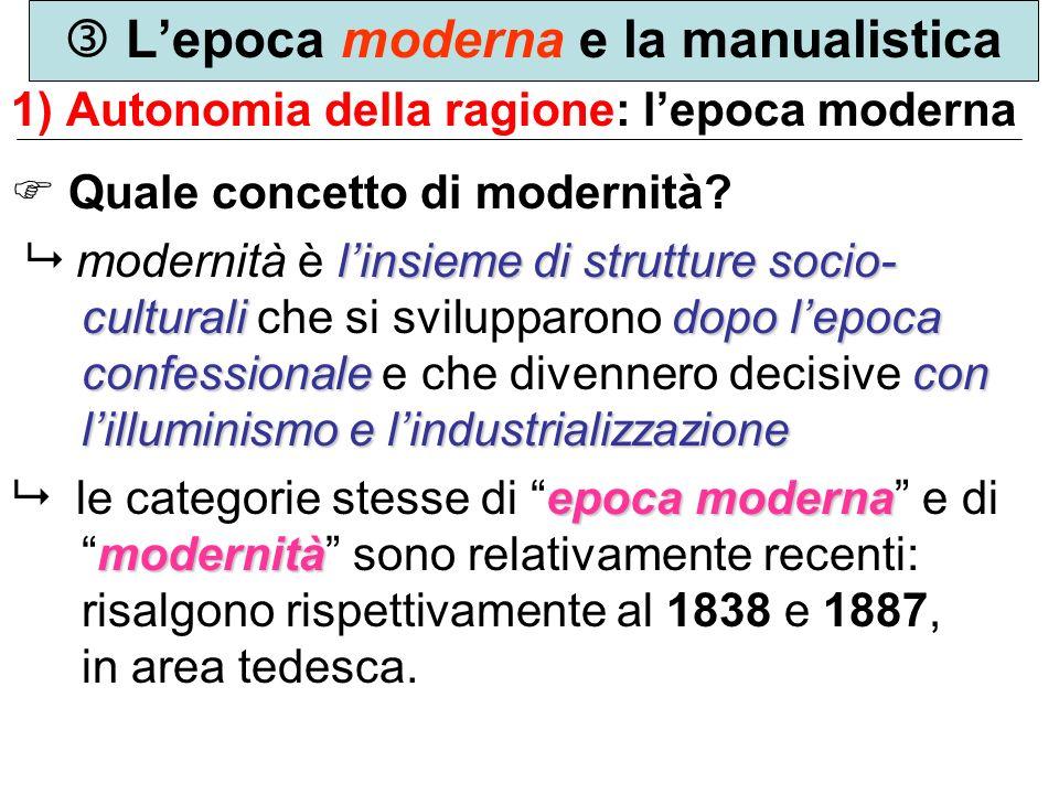Lepoca moderna e la manualistica 1) Autonomia della ragione: lepoca moderna Quale concetto di modernità? linsieme di strutture socio- culturalidopo le