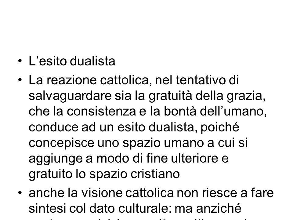 Lesito dualista La reazione cattolica, nel tentativo di salvaguardare sia la gratuità della grazia, che la consistenza e la bontà dellumano, conduce a