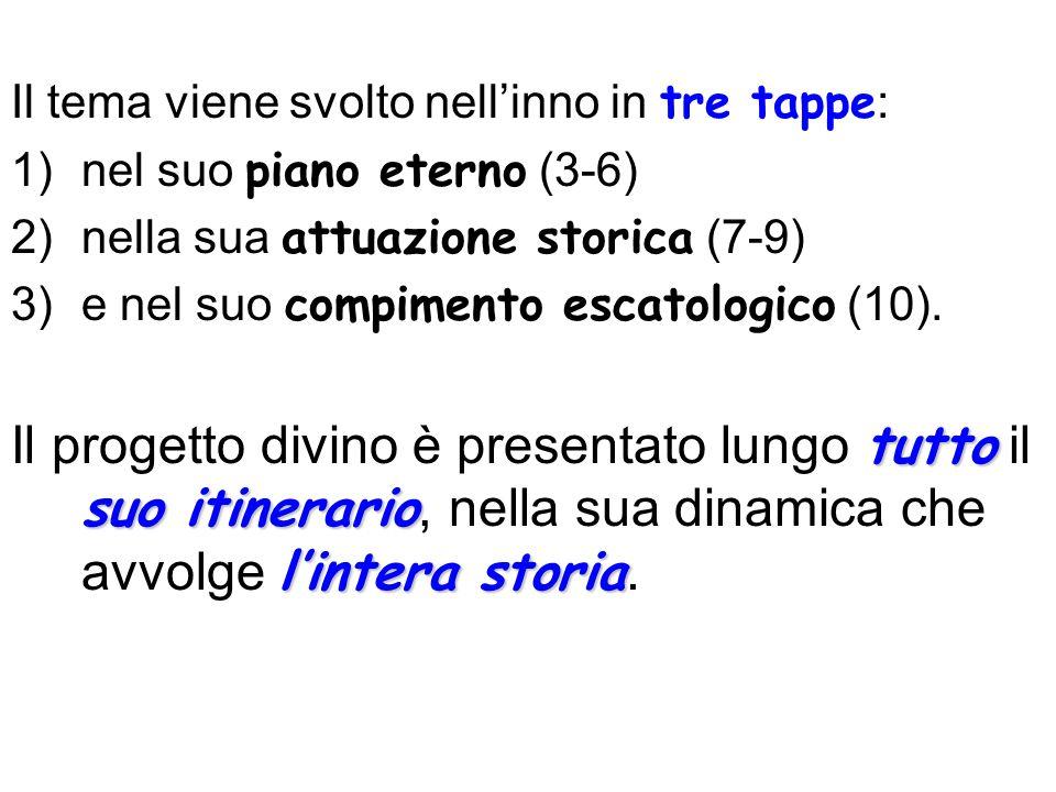 Il tema viene svolto nellinno in tre tappe : 1)nel suo piano eterno (3-6) 2)nella sua attuazione storica (7-9) 3)e nel suo compimento escatologico (10