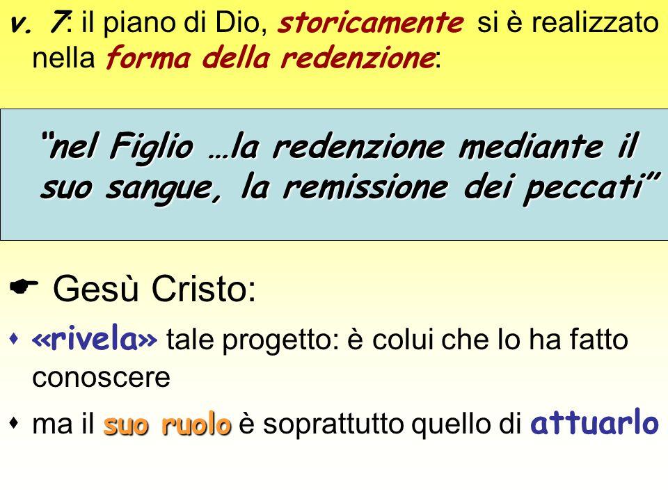 v. 7 : il piano di Dio, storicamente si è realizzato nella forma della redenzione : nel Figlio …la redenzione mediante il suo sangue, la remissione de