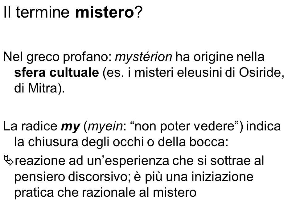 Il termine mistero? Nel greco profano: mystérion ha origine nella sfera cultuale (es. i misteri eleusini di Osiride, di Mitra). La radice my (myein: n