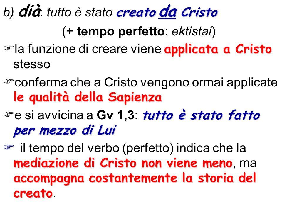 creato da Cristo b) dià : tutto è stato creato da Cristo (+ tempo perfetto: ektistai) applicata a Cristo la funzione di creare viene applicata a Crist