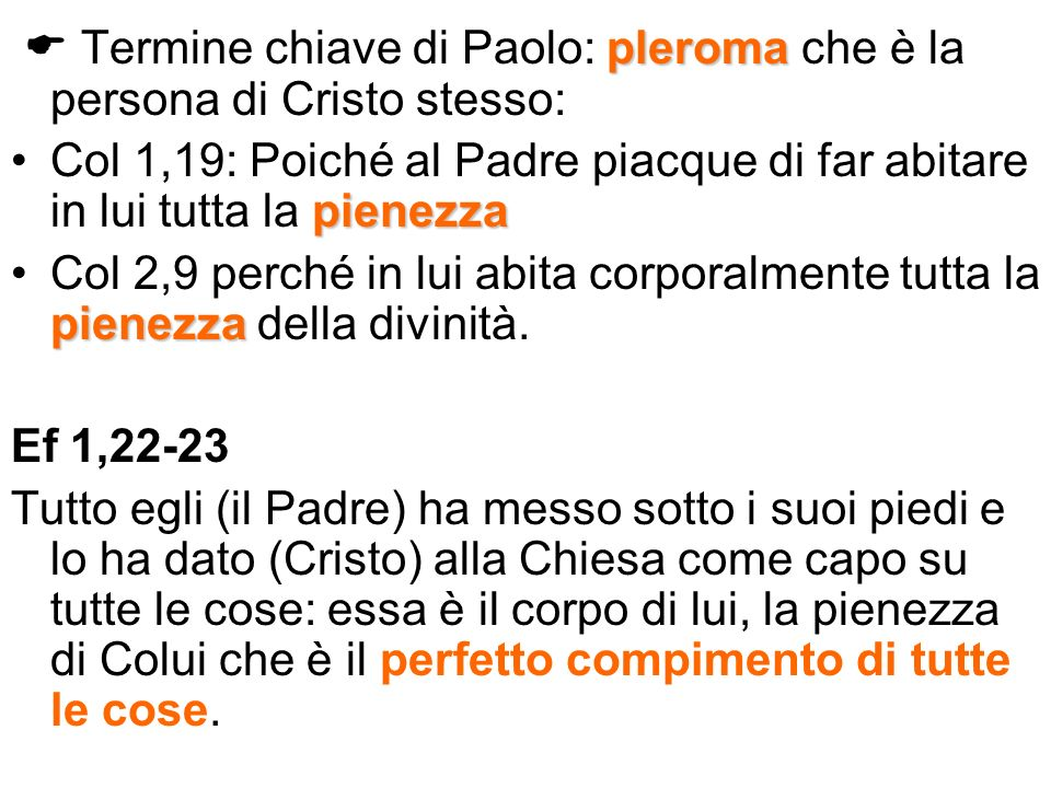 pleroma Termine chiave di Paolo: pleroma che è la persona di Cristo stesso: pienezzaCol 1,19: Poiché al Padre piacque di far abitare in lui tutta la p