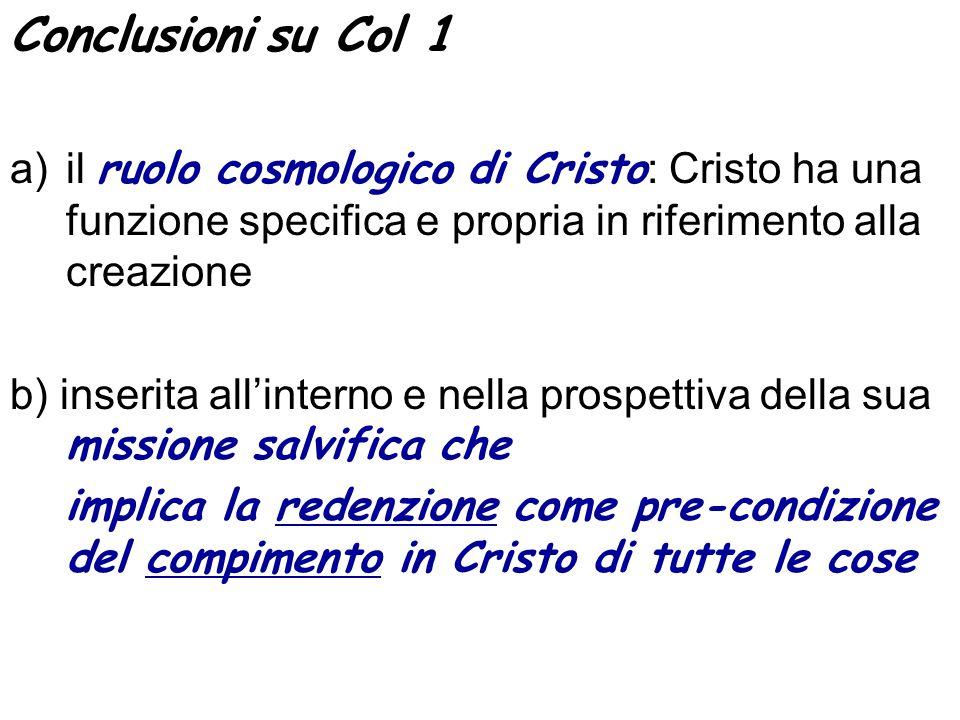 Conclusioni su Col 1 a)il ruolo cosmologico di Cristo : Cristo ha una funzione specifica e propria in riferimento alla creazione b) inserita allintern