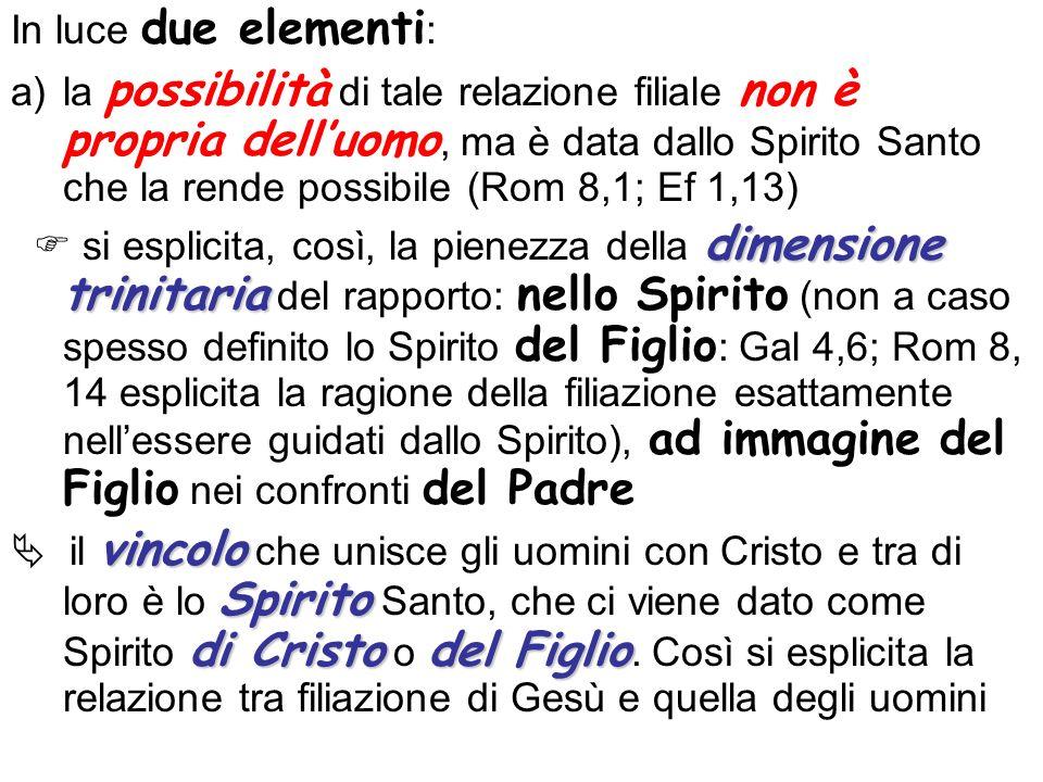 In luce due elementi : a)la possibilità di tale relazione filiale non è propria delluomo, ma è data dallo Spirito Santo che la rende possibile (Rom 8,