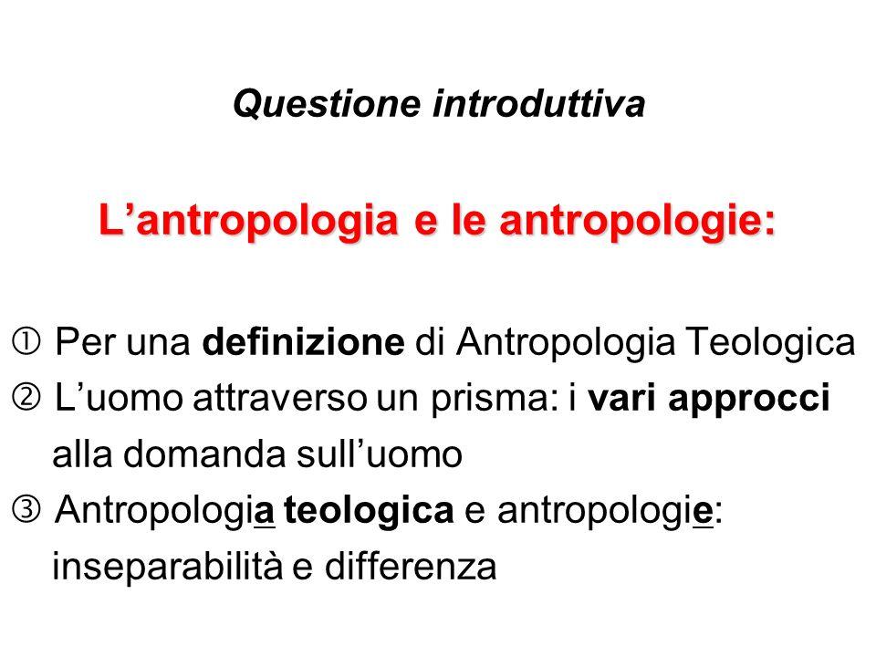Questione introduttiva Lantropologia e le antropologie: Per una definizione di Antropologia Teologica Luomo attraverso un prisma: i vari approcci alla
