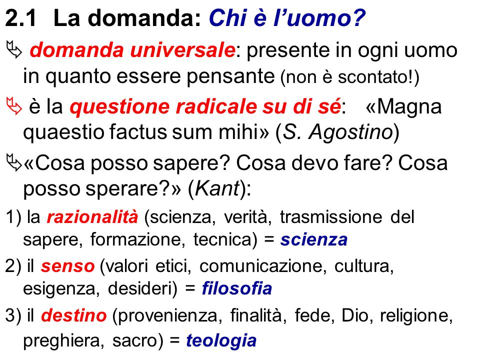2.1La domanda: Chi è luomo? domanda universale: presente in ogni uomo in quanto essere pensante (non è scontato!) è la questione radicale su di sé: «M