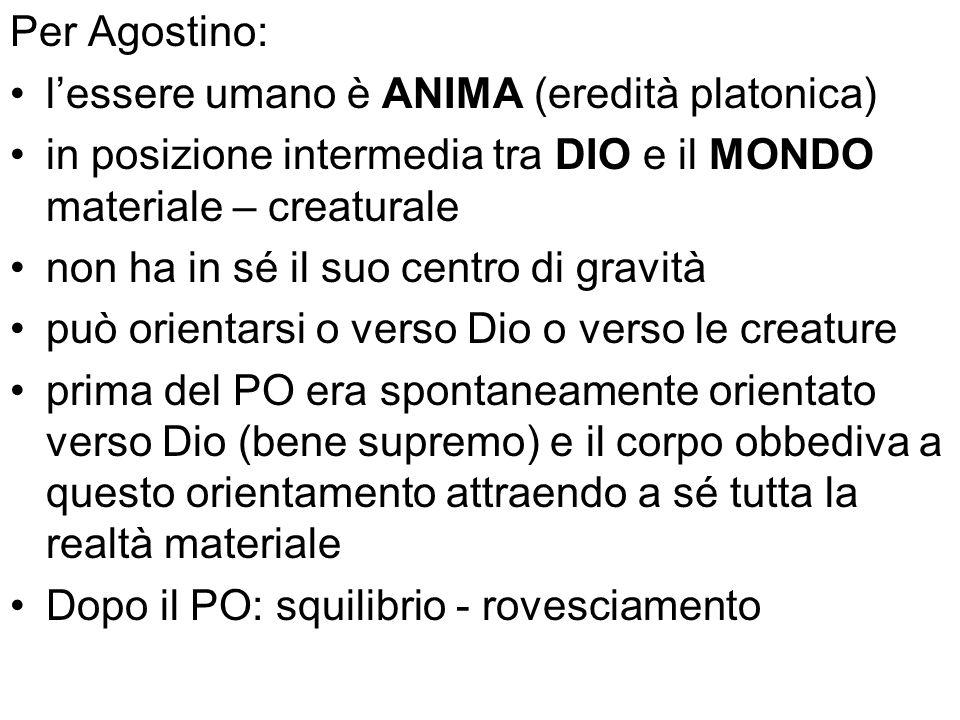 Per Agostino: lessere umano è ANIMA (eredità platonica) in posizione intermedia tra DIO e il MONDO materiale – creaturale non ha in sé il suo centro d