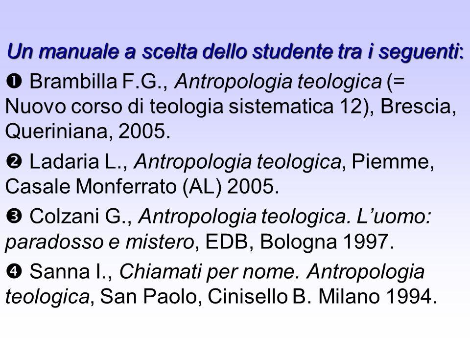 Un manuale a scelta dello studente tra i seguenti: Brambilla F.G., Antropologia teologica (= Nuovo corso di teologia sistematica 12), Brescia, Querini
