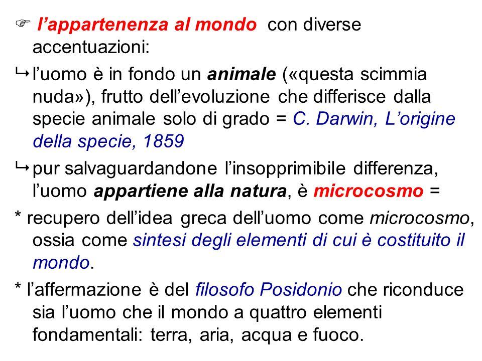 lappartenenza al mondo con diverse accentuazioni: luomo è in fondo un animale («questa scimmia nuda»), frutto dellevoluzione che differisce dalla spec