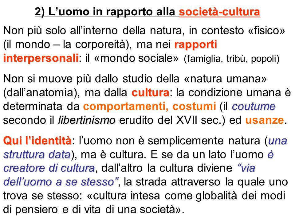 società-cultura 2) Luomo in rapporto alla società-cultura rapporti interpersonali Non più solo allinterno della natura, in contesto «fisico» (il mondo
