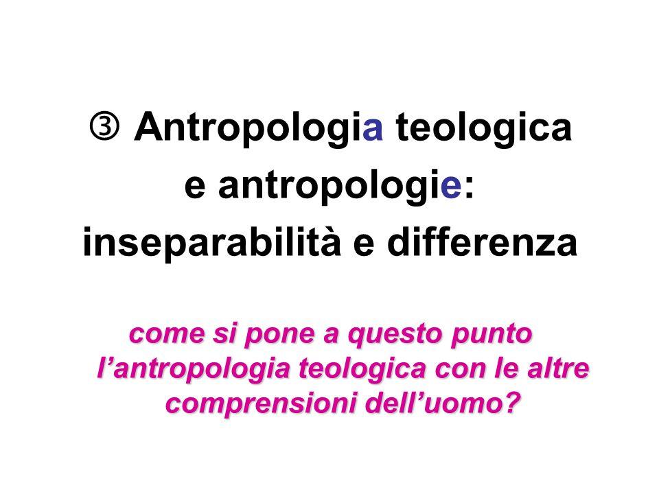 Antropologia teologica e antropologie: inseparabilità e differenza come si pone a questo punto lantropologia teologica con le altre comprensioni dellu