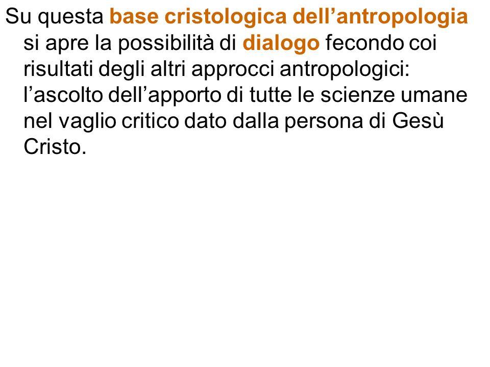 Su questa base cristologica dellantropologia si apre la possibilità di dialogo fecondo coi risultati degli altri approcci antropologici: lascolto dell
