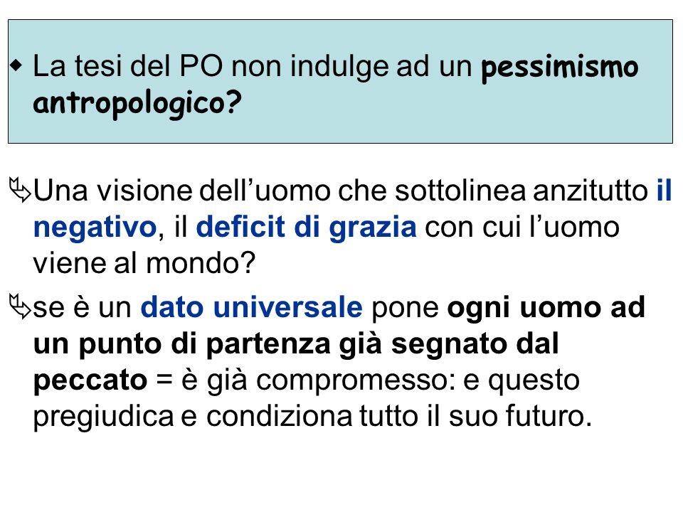 La tesi del PO non indulge ad un pessimismo antropologico? Una visione delluomo che sottolinea anzitutto il negativo, il deficit di grazia con cui luo