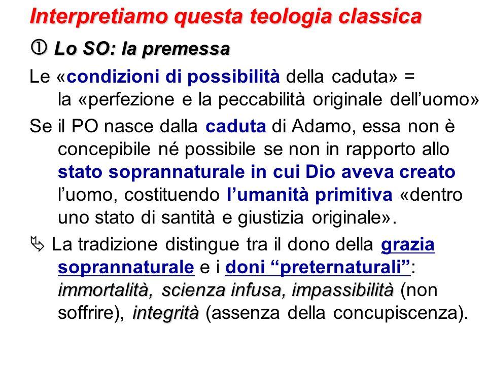 Interpretiamo questa teologia classica Lo SO: la premessa Lo SO: la premessa Le «condizioni di possibilità della caduta» = la «perfezione e la peccabi