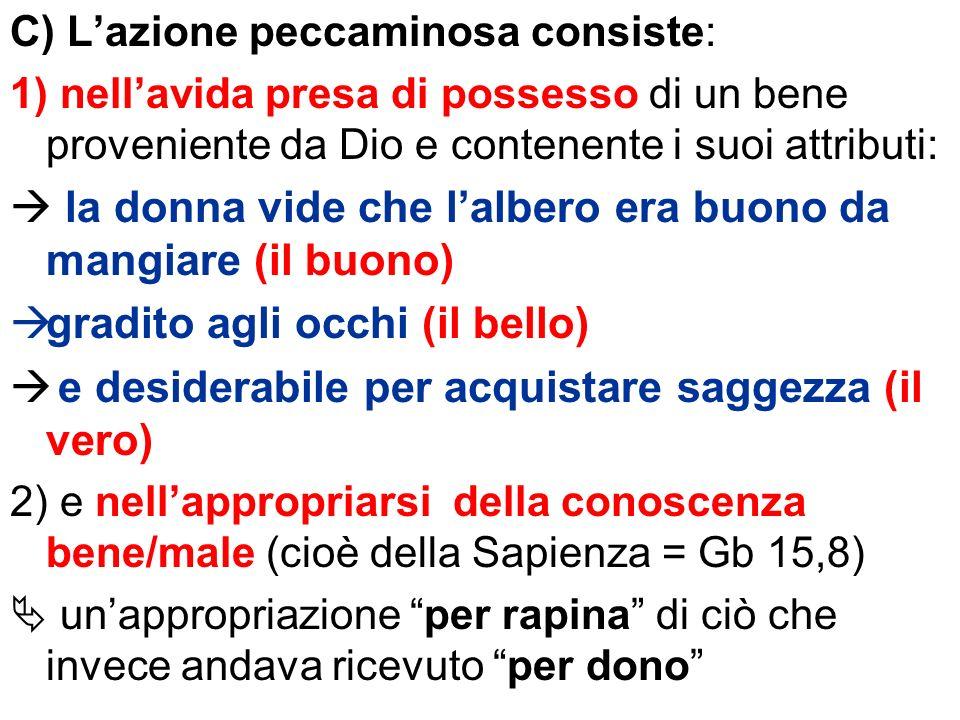 C) Lazione peccaminosa consiste: 1) nellavida presa di possesso di un bene proveniente da Dio e contenente i suoi attributi: la donna vide che lalbero