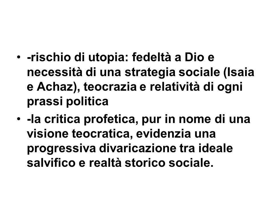 -rischio di utopia: fedeltà a Dio e necessità di una strategia sociale (Isaia e Achaz), teocrazia e relatività di ogni prassi politica -la critica pro