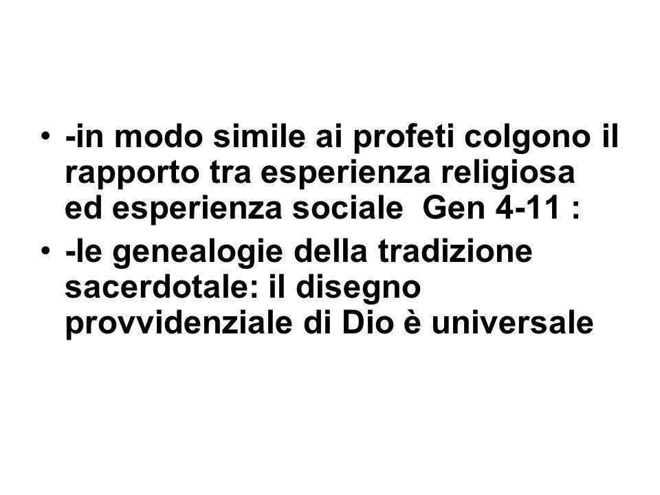 -in modo simile ai profeti colgono il rapporto tra esperienza religiosa ed esperienza sociale Gen 4-11 : -le genealogie della tradizione sacerdotale: il disegno provvidenziale di Dio è universale